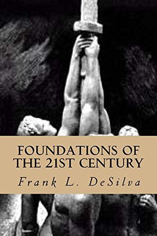 Foundations Of The Twenty First Century: The Philosophy of White Nationalism (Foundations Of The Twenty-First Century Book 1) Frank L. DeSilva