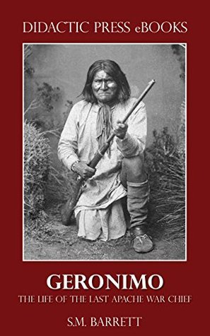Geronimo - The Life of the Last Apache War Chief  by  S.M. Barrett