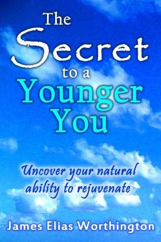 The Secret to a Younger You: Uncover your natural ability to rejuvenate  by  James E Worthington