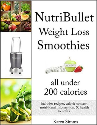 NutriBullet Weight Loss Smoothies all Under 200 Calories - Includes Recipes, Calorie Content, Nutritional Information, & Health Benefits.  by  Karen Simms
