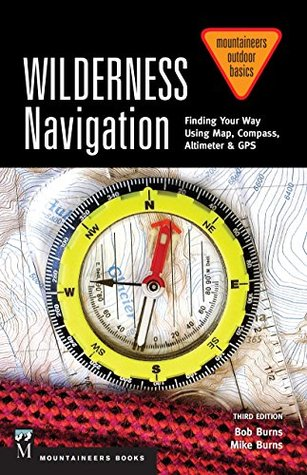 Wilderness Navigation 3rd Edition: Finding Your Way Using Map, Compass, Altimeter & GPS  by  Bob Burns