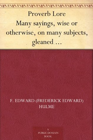 Proverb Lore: Being a Historical Study of Similiarities, Contrasts, Topics, Meanings, and Other Facets of Proverbs, Truisms, and Pit F. Edward Hulme