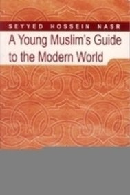A Young Muslim Guide to the Modern World  by  Seyyed Hossein Nasr