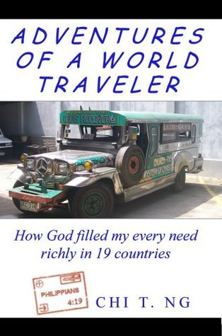 Adventures of a World Traveler: How God filled my every need richly in 19 countries Chi Ng