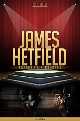 James Hetfield Unauthorized & Uncensored  by  R.B. Grimm