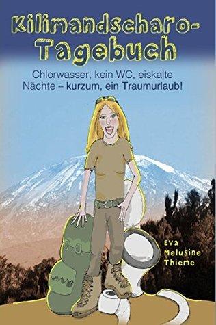 Kilimandscharo-Tagebuch: Chlorwasser, kein WC, eiskalte Nächte - kurzum, ein Traumurlaub!  by  Eva Melusine Thieme