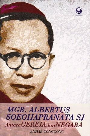 Mgr. Albertus Soegijapranata, S.J.: Antara Gereja dan Negara  by  Anhar Gonggong