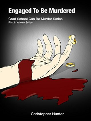 Engaged To Be Murdered (Grad School Can Be Murder Book 1) Christopher Hunter