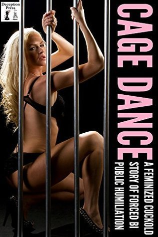 Cage Dance: A Feminized Cuckold Story of Forced Bi Public Humiliation  by  Josie Blackwell