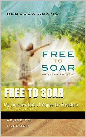 Free to Soar: My Journey Out of Abuse to Freedom  by  Rebecca Adams