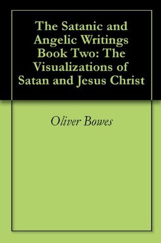 The Satanic and Angelic Writings Book Two: The Visualizations of Satan and Jesus Christ  by  Oliver Bowes