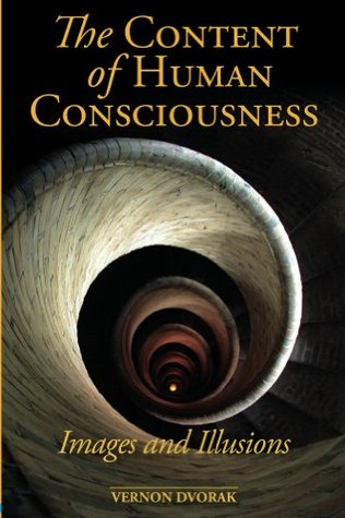 The Content of Human Consciousness: Images and Illusions  by  Vernon Dvorak