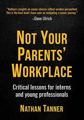 Not Your Parents Workplace: Critical Lessons for Interns and Young Professionals  by  Nathan Tanner