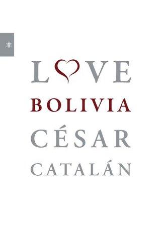 Love Bolivia: Entrevistas en la Bolivia del siglo XXI  by  César Catalán