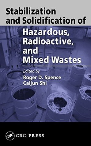 Stabilization and Solidification of Hazardous, Radioactive, and Mixed Wastes Roger D Spence