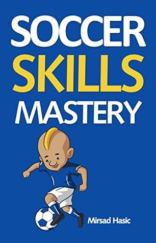 Soccer Skills Mastery: Improve Your Skills, Skyrocket Your Performance, Get Noticed  by  Mirsad Hasic