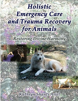 Holistic Emergency Care and Trauma Recovery for Animals: Restoring Divine Harmony  by  Kathryn Shanti Ariel