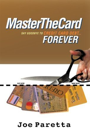 Master The Card:Say Goodbye to Credit Card Debt...Forever! Joe Paretta