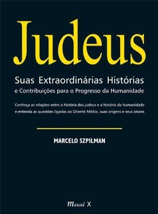 Judeus Suas Extraordinárias Histórias e Contribuições para o Progresso da Humanidade  by  Marcelo Szpilman