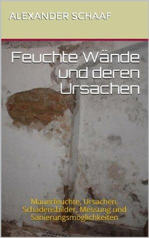 Feuchte Wände und deren Ursachen: Mauerfeuchte, Ursachen, Schadensbilder, Messung und Sanierungsmöglichkeiten  by  Alexander Schaaf