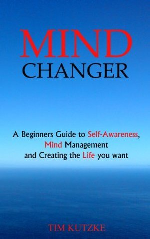MIND CHANGER: A Beginners Guide to Self-Awareness, Mind Management and Creating the Life you want  by  Tim Kutzke