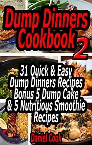 Dump Dinners Cookbook 2: 31 Quick & Easy Dump Dinners Recipes Bonus 5 Dump Cake & Nutritious Smoothie Recipes (dump dinners recipes, dump dinners cookbook, dump dinners) Daniel Cook