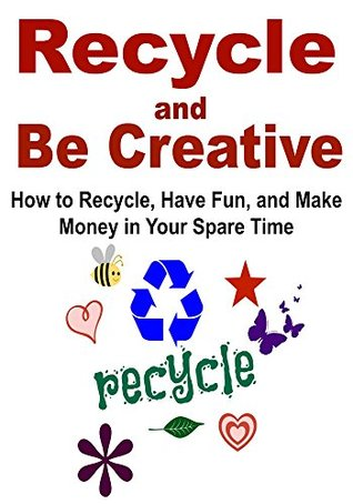Recycle and Be Creative: How to Recycle, Have Fun, and Make Money in Your Spare Time: Recycle, Recycling, How to Recycle, Save Money  by  Recycling, Reuse by Jasmine Ragon