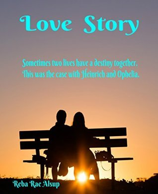 Love Story: Sometimes Two Lives Have A Destiny. This Was The Case With Heinrich And Ophelia.  by  Reba Alsup