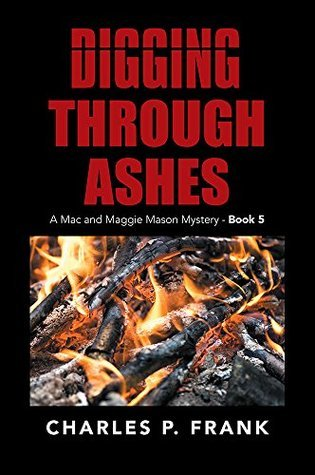 Digging Through Ashes: A Mac and Maggie Mason Mystery - Book 5  by  Charles P. Frank