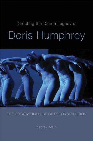 Directing the Dance Legacy of Doris Humphrey: The Creative Impulse of Reconstruction  by  Lesley Main