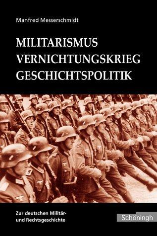 Militarismus - Vernichtungskrieg - Geschichtspolitik: Beiträge zur deutschen Militär- und Rechtsgeschichte  by  Manfred Messerschmidt