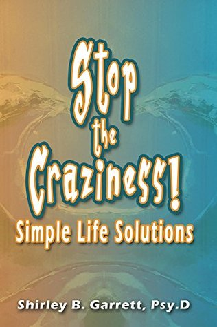 Stop the Craziness: Simple Life Solutions  by  Shirley Garrett