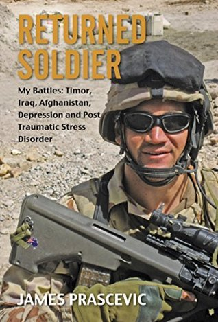 Returned Soldier: My Battles: Timor, Iraq, Afghanistan, Depression and Post Traumatic Stress Disorder  by  James Prascevic