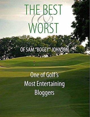 The Best & Worst Of Sam Bogey Johnson: One of Golfs Most Entertaining Bloggers Sam Johnson