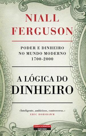A Lógica do Dinheiro – Poder e Dinheiro no Mundo Moderno 1700-2000  by  Niall Ferguson