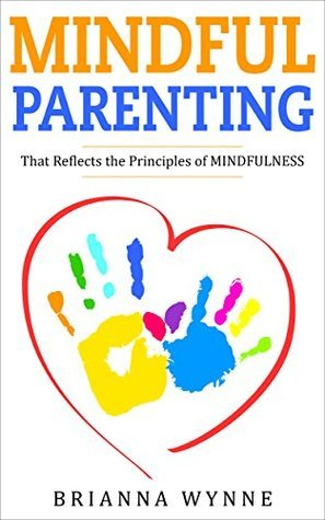Mindful Parenting: That Reflects the Principles of MINDFULNESS  by  Brianna Wynne