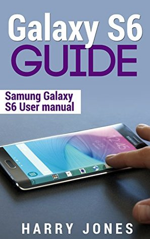 Galaxy S6 Guide: Samsung Galaxy S6 User Manual (Free Bonus Included) (Galaxy, edge, samsung, smartphone, tablet, technology)  by  Harry Jones