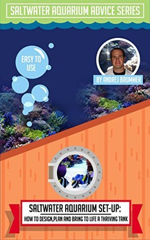 How To Design, Plan And Bring To Life A Thriving Tank (Saltwater Aquarium Advice Series Book 1)  by  Andrej Brummer