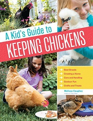A Kids Guide to Keeping Chickens: Best Breeds, Creating a Home, Care and Handling, Outdoor Fun, Crafts and Treats Melissa Caughey