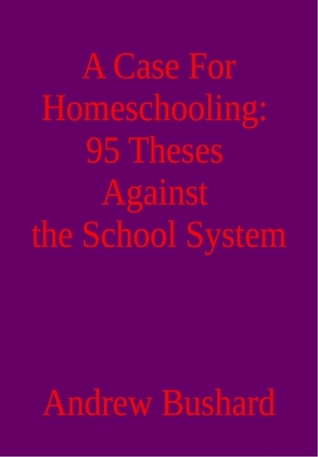 A Case For Homeschooling: 95 Theses Against the School System Andrew Bushard