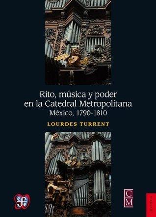 Rito, música y poder en la Catedral Metropolitana. México, 1790-1810  by  Lourdes Turrent