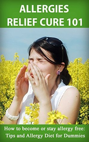 Allergies Relief Cure 101: How to become or stay Allergy Free: Tips and Allergy diet for Dummies  by  Ángela Pérez