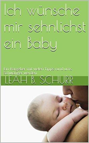 Ich wünsche mir sehnlichst ein Baby: Ein Ratgeber mit vielen Tipps rund ums Schwanger werden Leah B. Schurr