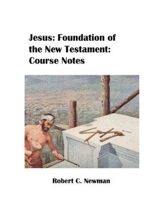 Jesus: Foundation of the New Testament (IBRI Syllabi Book 18)  by  Robert C. Newman