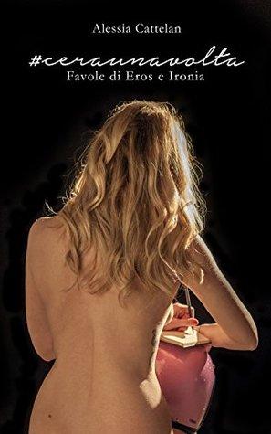 #CERAUNAVOLTA - Favole di Eros & Ironia Alessia Cattelan