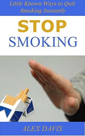 Stop Smoking: Little Known Ways to Quit Smoking Instantly  by  Alex Davis