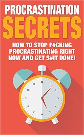 Procrastination Secrets: How To Stop F#cking Procrastinating Right Now And Get S#it Done  by  Sophie The Rock