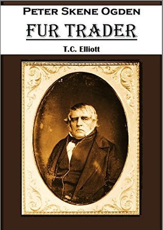 Peter Skene Ogden, Fur Trader T.C. Elliott