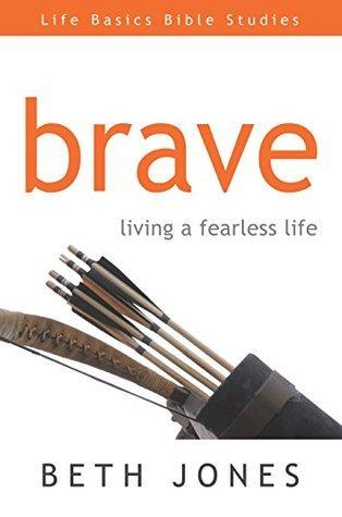 Brave: Living a Fearless Life Beth Jones
