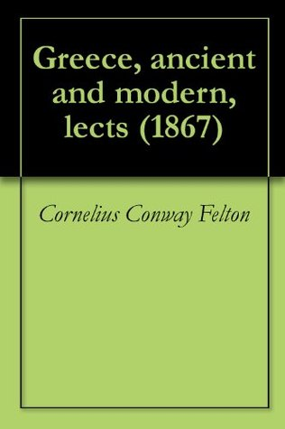 Greece, ancient and modern, lects (1867) Cornelius Conway Felton
